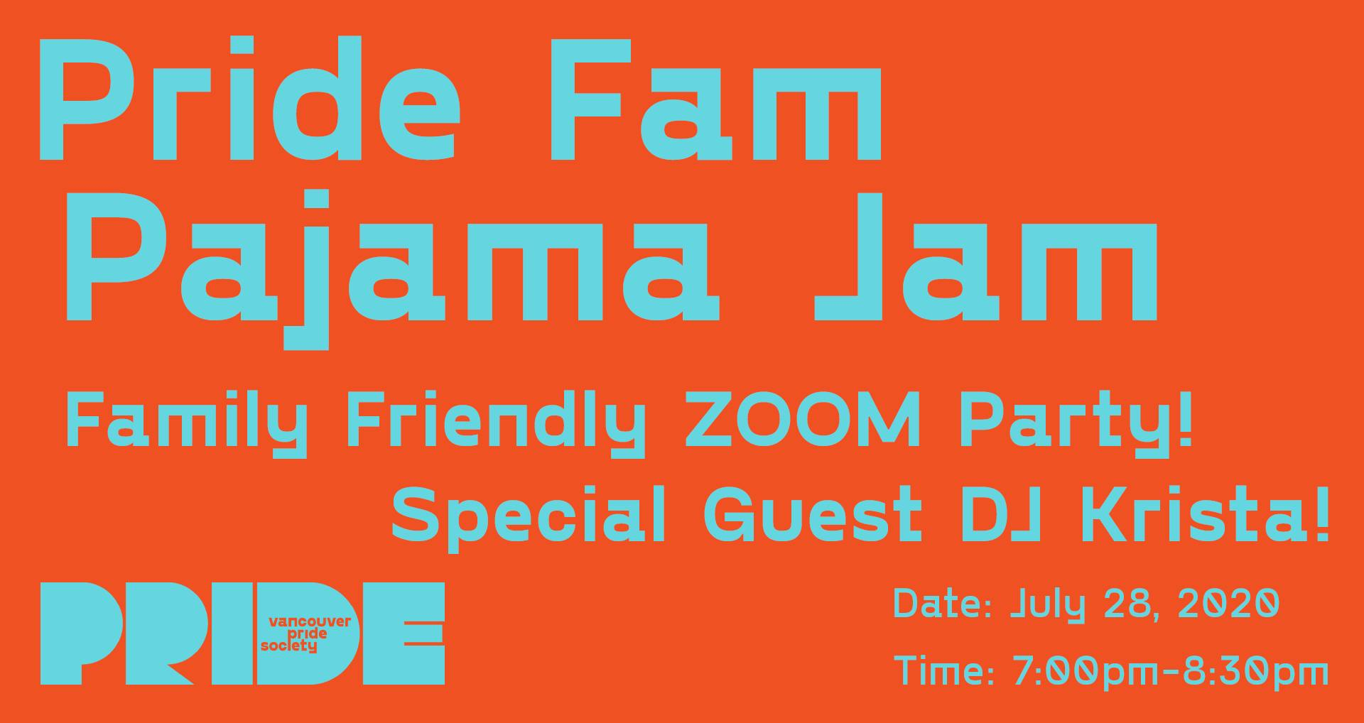 "An orange background has the words ""Pride Fam Pajama Jam"" in light Blue. Underneath in smaller text reas ""Family Friendly ZOOM Party! Special Guest DJ Krista!"" Text underneath reads ""Date: July 28, 2020 Time: 7:00pm-8:30pm"" Pride's new logo which includes the word PRIDE in a bold, stylized font with the words PRIDE SOCIETY inside the letter D is on the bottom left."