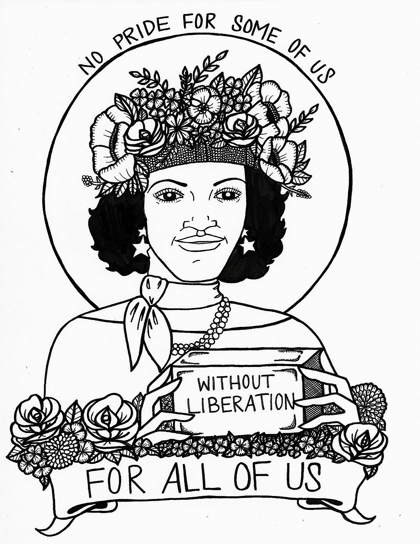 "Colouring page of civil rights activist Marsha P. Johnson. Marsha is shown wearing a floral crown, star earrings, a scarf and pearls. Text above the image reads ""No Pride For Some Of Us."" Marsha is holding a brick that says ""Without Liberation."" A floral banner at the bottom of the image reads ""For all of us."""