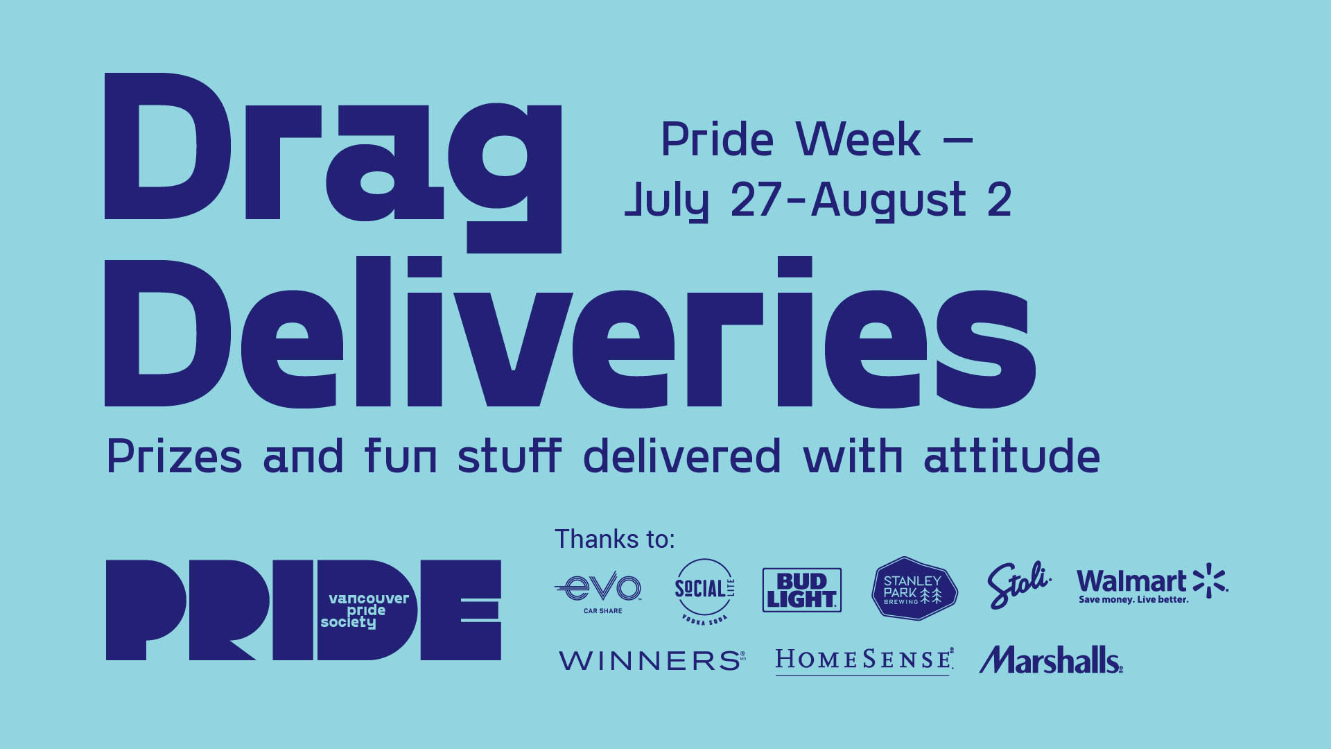 "A light blue background with dark blue text reading ""Drag Delivers"" in large text, with ""Pride Week - July 27-Aug 2"" adjacent, and ""Prizes and fun stuff delivered with attitude"" below. The Pride logo is in the bottom left corner. Beside text reads ""thanks to"" Followed by the logos of Evo, SoCIAL Lite, Bud Light, Stanley Park Brewing, Stoli, Winners, HomeSense, Marshalls and Walmart"