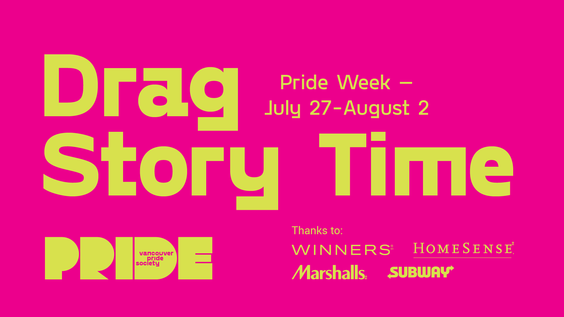 "A bright pink background has the words ""Drag Story Time"" in bright yellow. Adjacent in smaller letters is ""Pride Week - July 27 - Aug 2."" Pride's new logo which includes the word PRIDE in a bold, stylized font with the words PRIDE SOCIETY inside the letter D is on the bottom left. Text reading ""Thanks to"" is followed by the logos of Winners, Homesense, Marshalls and Subway."