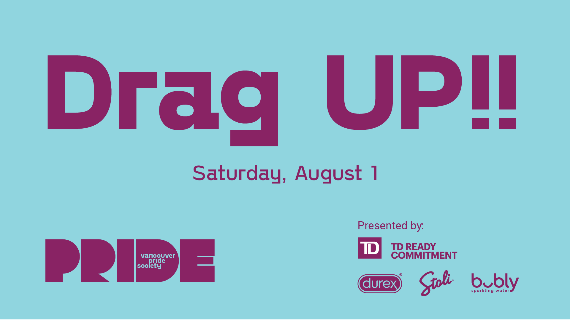 "A light blue background has the words ""Drag UP!!"" in dark Purple. Underneath in smaller letters is ""Saturday, August 1."" Pride's new logo which includes the word PRIDE in a bold, stylized font with the words PRIDE SOCIETY inside the letter D is on the bottom left. Text reading ""Presented by"" is followed by the logos of TD Bank, Durex, Stoli and Bubbly."