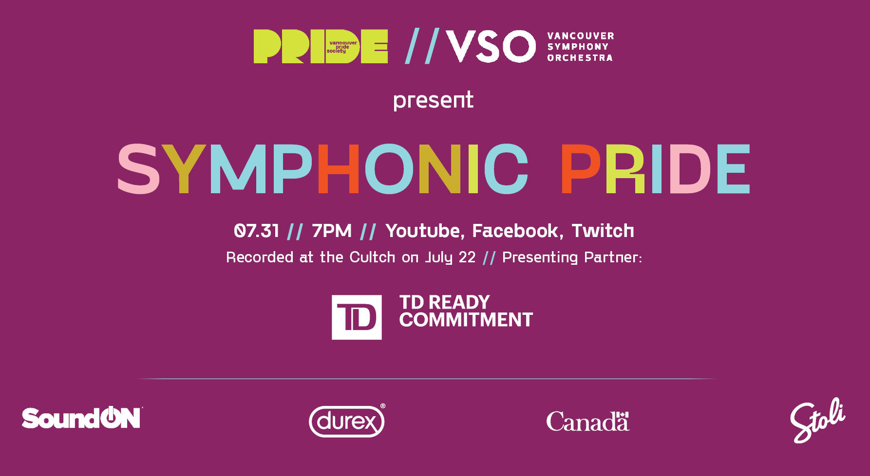 """A dark purple background with the PRIDE logo // Vancouver Symphony Orchestra Logo on the top. Text below reads """"present"""" in white text followed by """"SYMPHONIC PRIDE"""" in multicoloured letters. Below, white text reads """"07.31//7:30pm//Youtube, Facebook, Twitch."""" A white line separates the above from a line of sponsor logos: Durex, TD, Stoli and the Government of Canada."""