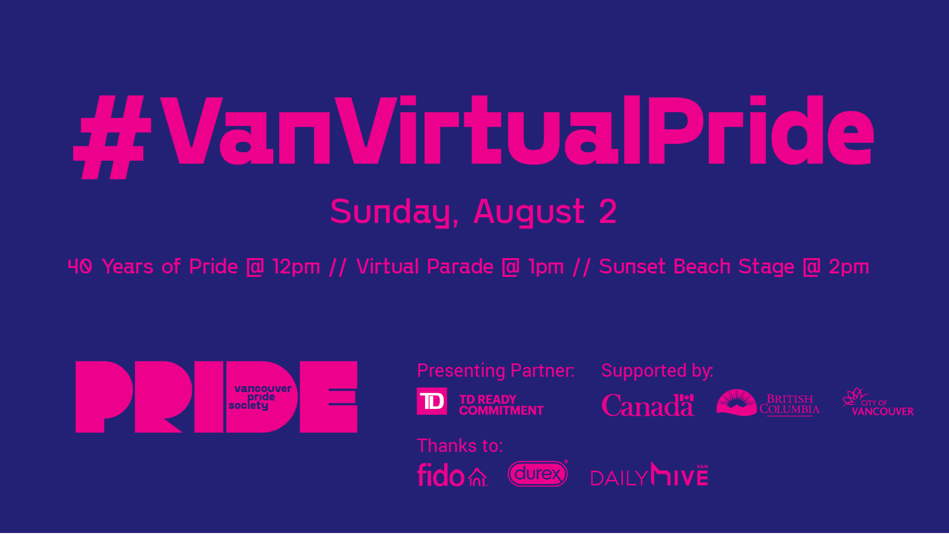 "A dark purple background with the text ""#VanVirtualPRIDE"" in bright pink. Smaller text reads ""Sunday, August 2"" with ""40 Years of Pride @12pm // Virtual Parade @1pm // Sunset Beach Stage @2pm"". The Vancouver Pride logo is in the bottom left. The bottom right reads ""Presenting Partner"" beside the TD logo. Text beside reads ""Supported by"" followed by the logos of the Government of Canada, British Columbia and City of Vancouver. Text below reads ""Thanks to:"" followed by the logos of fido, durex, and DailyHive."