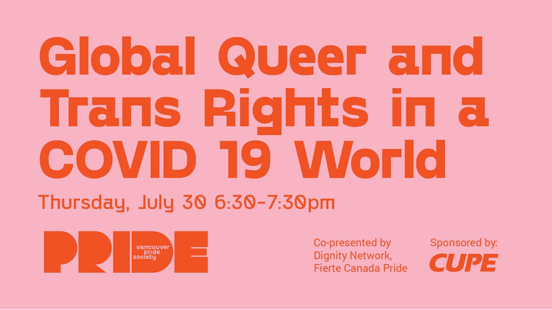 "A light pink background has text in bright orange that reads ""Global Queer and Trans Rights in a COVID 19 World"" smaller text below reads ""Thursday, July 30 6:30-7:30pm"" In the bottom left corner is the Pride logo. Text in the bottom right reads ""Co-presented by Dignity Network, Fierte Canada Pride."" This is adjacent to text reading ""Sponsored by"" followed by the CUPE logo."