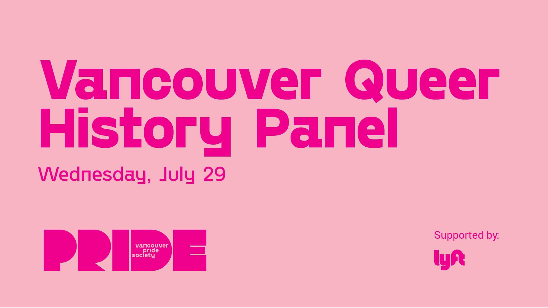"A pale pink background has the words ""Vancouver Queer History Panel"" in bright pink. Below in smaller letters is ""Wednesday, July 29."" Pride's new logo which includes the word PRIDE in a bold, stylized font with the words PRIDE SOCIETY inside the letter D is on the bottom left. Text reading ""Supported by"" is followed by the Lyft logo."